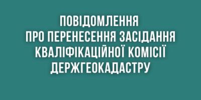 Повідомлення про перенесення засідання Кваліфікаційної комісії Держгеокадастру
