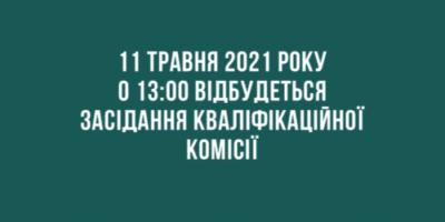 Повідомлення про проведення засідання Кваліфікаційної комісії 11.05.2021 року