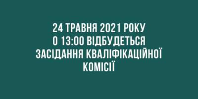Повідомлення про проведення засідання Кваліфікаційної комісії 24.05.2021 року